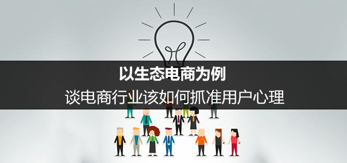 以生态电商为例,谈电商行业该如何抓准用户心理