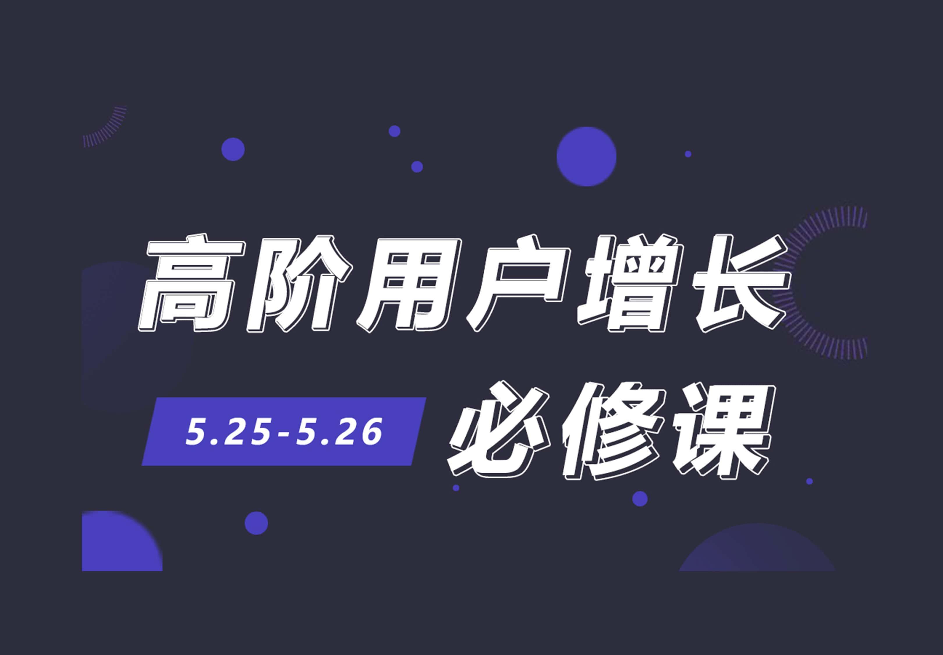 高阶用户增长必修课5月25日与26日